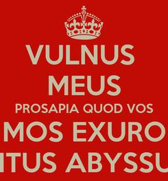 Poster: VULNUS  MEUS PROSAPIA QUOD VOS MOS EXURO INTUS ABYSSUS