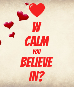 Poster: W CALM YOU BELIEVE IN?
