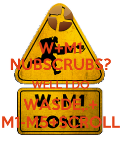 Poster: W+M1 NUBSCRUBS? WELL I DO WASDE,.+ M1-M5+SCROLL