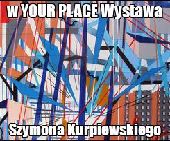 Poster: w YOUR PLACE Wystawa Szymona Kurpiewskiego