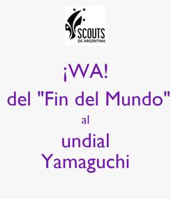 """Poster: ¡WA!  del """"Fin del Mundo"""" al undial Yamaguchi"""