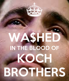 Poster:  WA$HED IN THE BLOOD OF KOCH BROTHERS