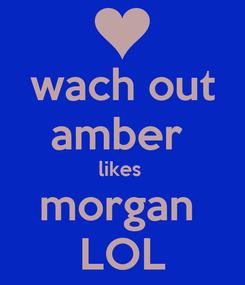 Poster: wach out amber  likes  morgan  LOL