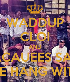 Poster: WADDUP CLOI AND JACAUEES SAID COME HANG WIT FYB