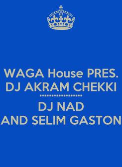 Poster: WAGA House PRES. DJ AKRAM CHEKKI ****************** DJ NAD AND SELIM GASTON