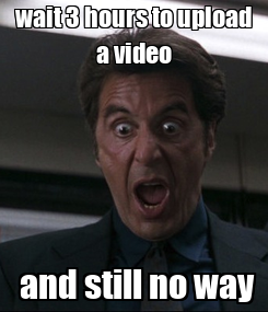 Poster: wait 3 hours to upload a video  and still no way