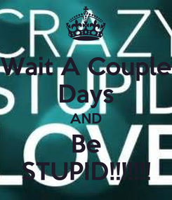 Poster: Wait A Couple Days AND Be STUPID!!!!!!!