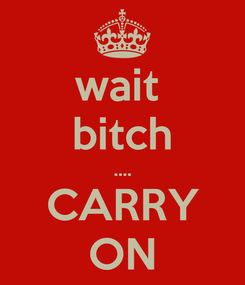 Poster: wait  bitch .... CARRY ON