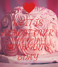 Poster: WAIT IS  ALMOST OVER  5 DAYS TO GO UNTIL MY HEART'S BDAY
