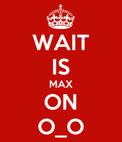 Poster: WAIT IS MAX ON O_O