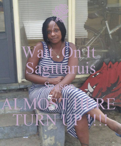 Poster: Wait  On It  Sagittaruis Season  ALMOST HERE  TURN UP !!!!
