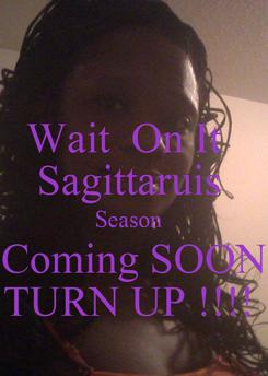 Poster: Wait  On It   Sagittaruis  Season   Coming SOON TURN UP !!!!