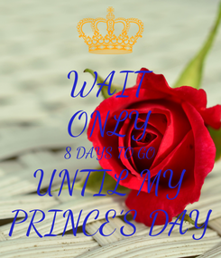 Poster: WAIT ONLY 8 DAYS TO GO UNTIL MY PRINCE'S DAY