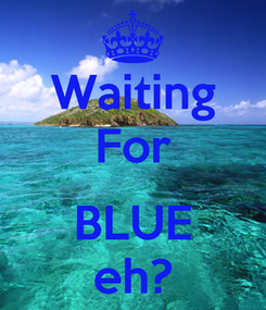 Poster: Waiting For  BLUE eh?