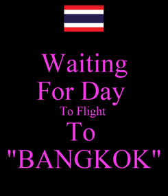 """Poster: Waiting For Day  To Flight  To  """"BANGKOK"""""""