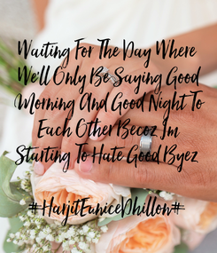 Poster: Waiting For The Day Where  We'll Only Be Saying Good  Morning And Good Night To  Each Other Becoz Im  Starting To Hate Good Byez   #HarjitEuniceDhillon#