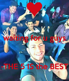 Poster:  waiting for u guys   -THE 5 IS the BEST