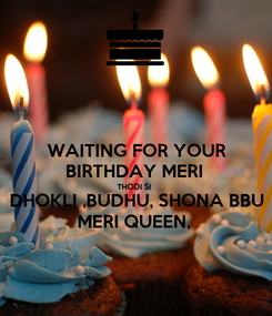 Poster: WAITING FOR YOUR BIRTHDAY MERI  THODI SI  DHOKLI ,BUDHU, SHONA BBU MERI QUEEN,