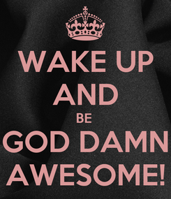 Poster: WAKE UP AND BE  GOD DAMN AWESOME!