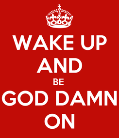 Poster: WAKE UP AND BE  GOD DAMN ON