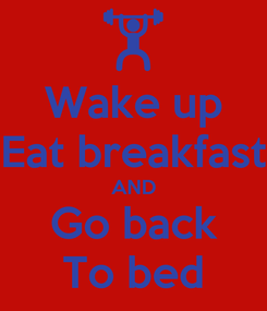 Poster: Wake up Eat breakfast AND Go back To bed