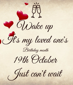Poster: Wake up  It's my loved one's  Birthday month  19th October  Just can't wait