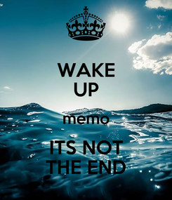 Poster: WAKE UP memo ITS NOT THE END