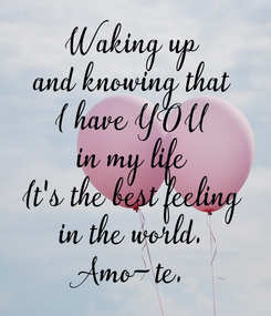 Poster: Waking up and knowing that I have YOU in my life It's the best feeling in the world. Amo-te.