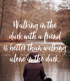 Poster: Walking in the dark with a friend is better than walking alone in the dark.