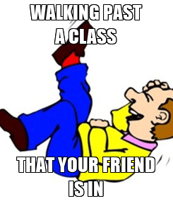 Poster: WALKING PAST A CLASS THAT YOUR FRIEND IS IN