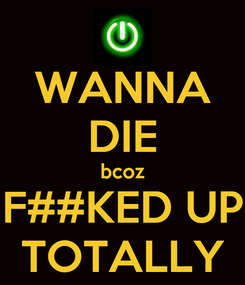 Poster: WANNA DIE bcoz F##KED UP TOTALLY