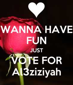 Poster: WANNA HAVE FUN JUST VOTE FOR Al3ziziyah