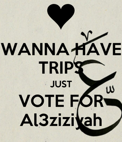 Poster: WANNA HAVE TRIPS JUST VOTE FOR Al3ziziyah