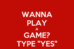 "Poster: WANNA PLAY A GAME? TYPE ""YES"""