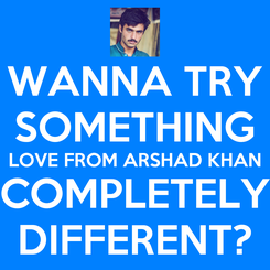 Poster: WANNA TRY SOMETHING LOVE FROM ARSHAD KHAN COMPLETELY DIFFERENT?