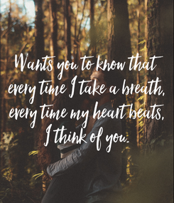 Poster: Wants you to know that every time I take a breath, every time my heart beats, I think of you.