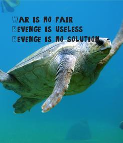 Poster: War is no fair Revenge is useless.  Revenge is no solution.