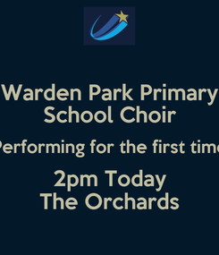 Poster: Warden Park Primary School Choir Performing for the first time 2pm Today The Orchards