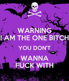 Poster: WARNING I AM THE ONE BITCH YOU DON'T WANNA FUCK WITH