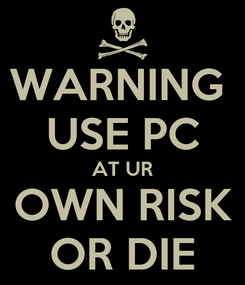 Poster: WARNING  USE PC AT UR OWN RISK OR DIE