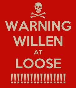 Poster: WARNING WILLEN AT LOOSE !!!!!!!!!!!!!!!!!