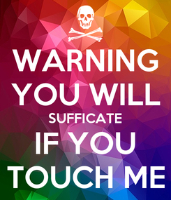 Poster: WARNING YOU WILL SUFFICATE IF YOU TOUCH ME