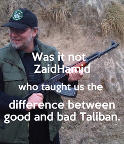 Poster: Was it not   ZaidHamid who taught us the  difference between  good and bad Taliban.