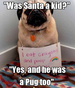 "Poster: ""Was Santa a kid?""  ""Yes, and he was a Pug too"""