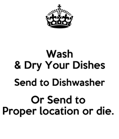Poster: Wash & Dry Your Dishes Send to Dishwasher Or Send to  Proper location or die.