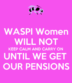 Poster: WASPI Women WILL NOT KEEP CALM AND CARRY ON UNTIL WE GET  OUR PENSIONS