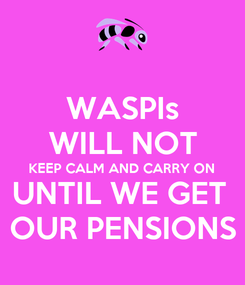 Poster: WASPIs WILL NOT KEEP CALM AND CARRY ON UNTIL WE GET  OUR PENSIONS