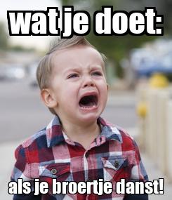 Poster: wat je doet: als je broertje danst!