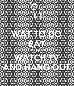Poster: WAT TO DO EAT SLEEP WATCH TV AND HANG OUT