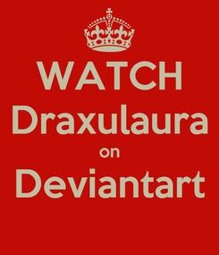 Poster: WATCH Draxulaura on Deviantart